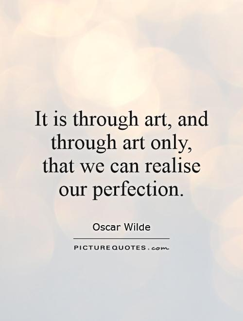 It is through art, and through art only, that we can realise our perfection Picture Quote #1