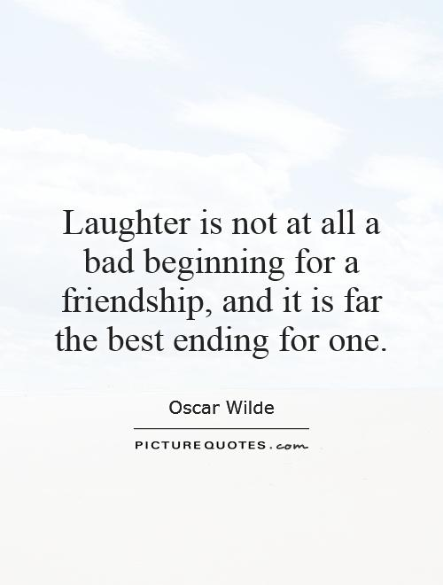 Laughter is not at all a bad beginning for a friendship, and it is far the best ending for one Picture Quote #1