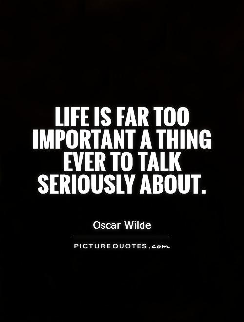Life is far too important a thing ever to talk seriously about Picture Quote #1