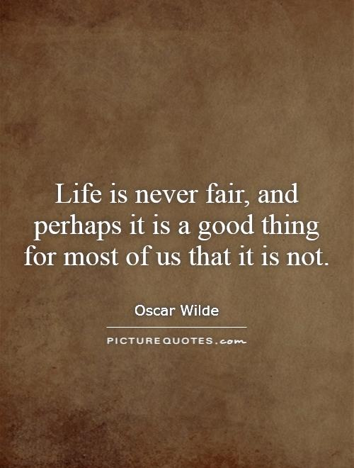 Life is never fair, and perhaps it is a good thing for most of us that it is not Picture Quote #1