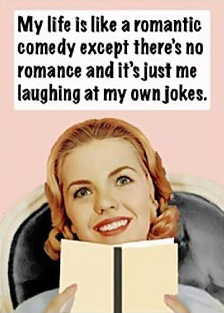 My life is like a romantic comedy except there's no romance and it's just me laughing at my own jokes Picture Quote #1