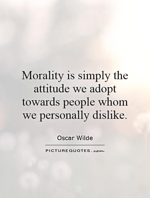 Morality is simply the attitude we adopt towards people whom we personally dislike Picture Quote #1