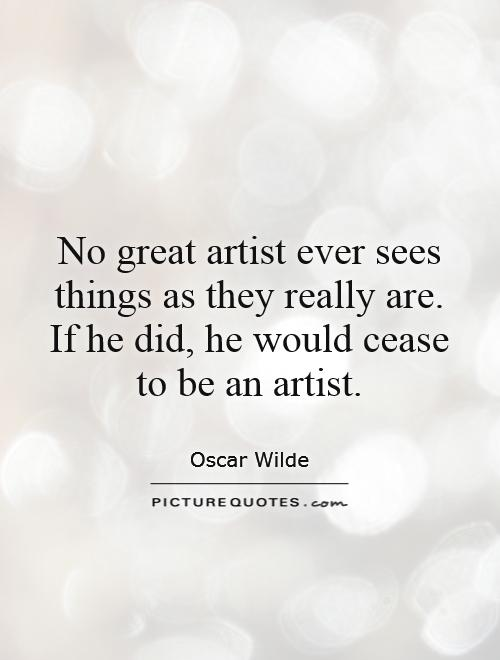 No great artist ever sees things as they really are. If he did, he would cease to be an artist Picture Quote #1
