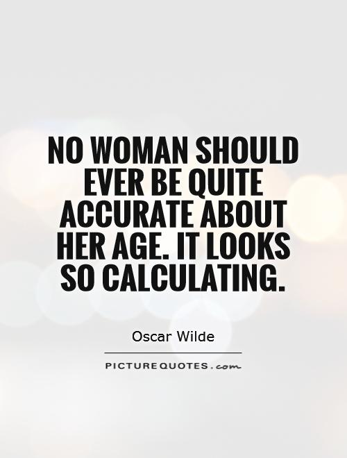 No woman should ever be quite accurate about her age. It looks so calculating Picture Quote #1