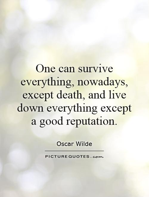 One can survive everything, nowadays, except death, and live down everything except a good reputation Picture Quote #1