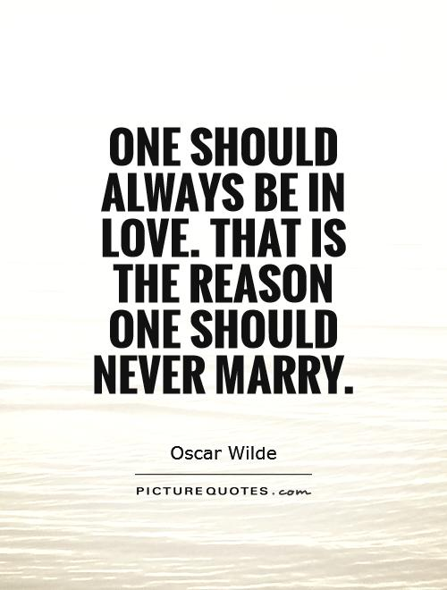 One should always be in love. That is the reason one should never marry Picture Quote #1
