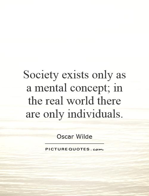Society exists only as a mental concept; in the real world there are only individuals Picture Quote #1