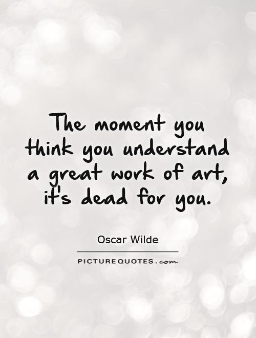 The moment you think you understand a great work of art, it's dead for you Picture Quote #1