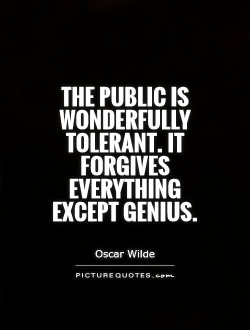 The public is wonderfully tolerant. It forgives everything except genius Picture Quote #1
