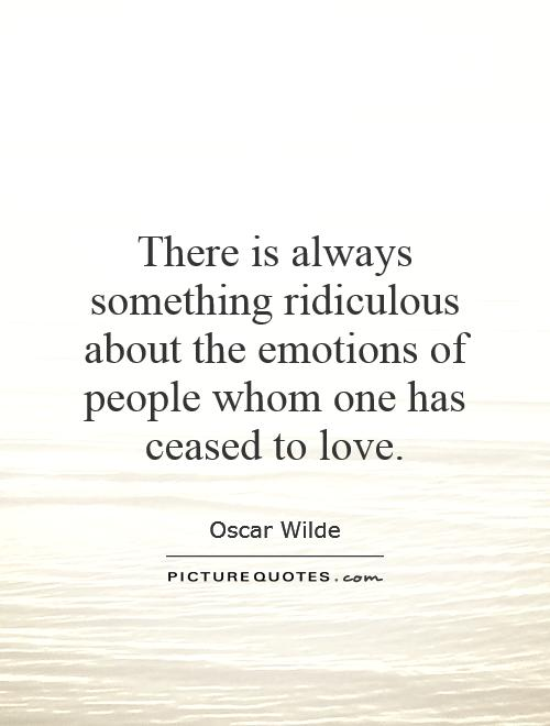 There is always something ridiculous about the emotions of people whom one has ceased to love Picture Quote #1