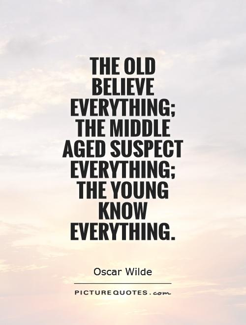 The old believe everything; the middle aged suspect everything; the young know everything Picture Quote #1