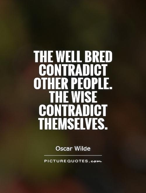 The well bred contradict other people. The wise contradict themselves Picture Quote #1