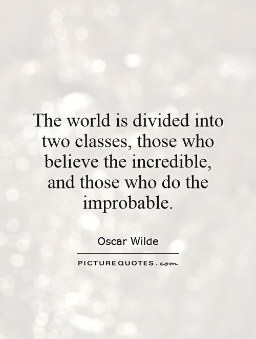 Incredible Quotes Endearing The World Is Divided Into Two Classes Those Who Believe The