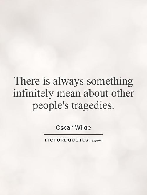 There is always something infinitely mean about other people's tragedies Picture Quote #1