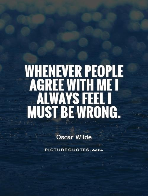 Whenever people agree with me I always feel I must be wrong Picture Quote #1