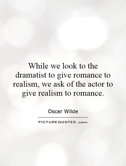 While we look to the dramatist to give romance to realism, we ask of the actor to give realism to romance Picture Quote #1