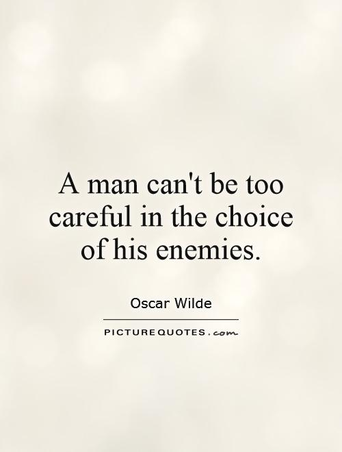 A Man Cant Be Too Careful In The Choice Of His Enemies