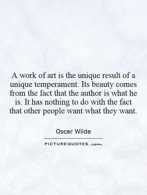 A work of art is the unique result of a unique temperament. Its beauty comes from the fact that the author is what he is. It has nothing to do with the fact that other people want what they want Picture Quote #1