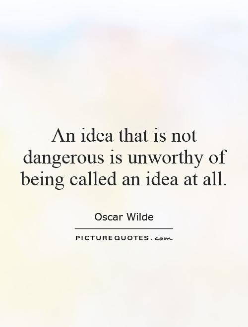 An idea that is not dangerous is unworthy of being called an idea at all Picture Quote #1