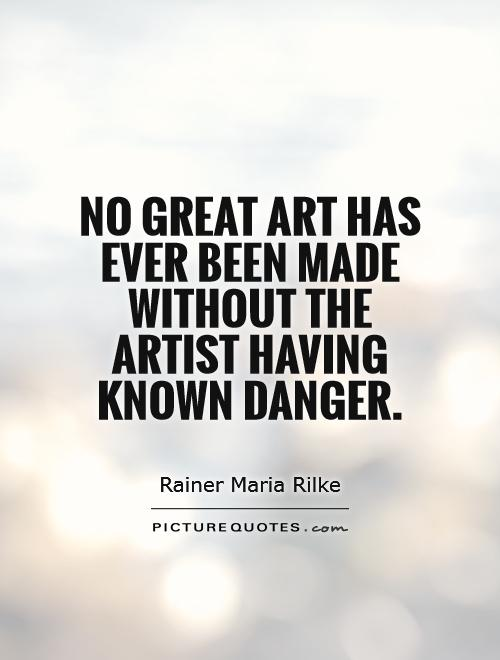 No great art has ever been made without the artist having known danger Picture Quote #1