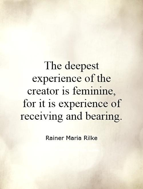 Quote Creator The Deepest Experience Of The Creator Is Feminine For It Is .