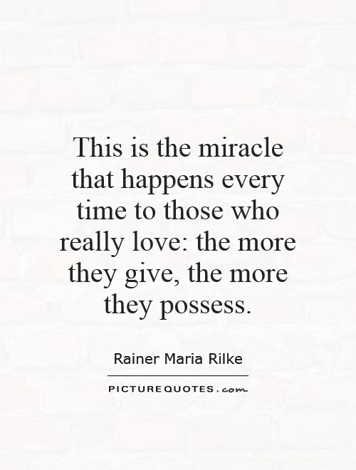 This is the miracle that happens every time to those who really love: the more they give, the more they possess Picture Quote #1