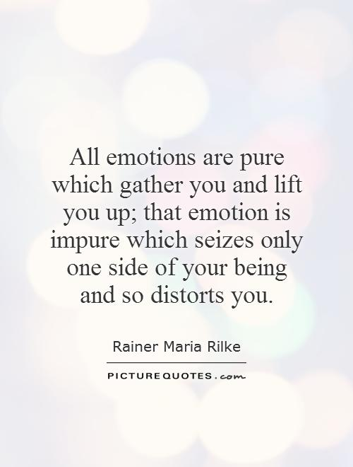 All emotions are pure which gather you and lift you up; that emotion is impure which seizes only one side of your being and so distorts you Picture Quote #1