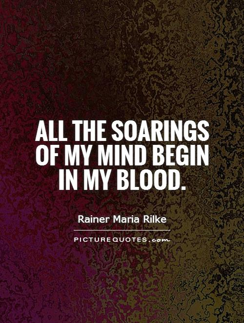 All the soarings of my mind begin in my blood Picture Quote #1
