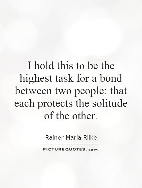 I hold this to be the highest task for a bond between two people: that each protects the solitude of the other Picture Quote #1