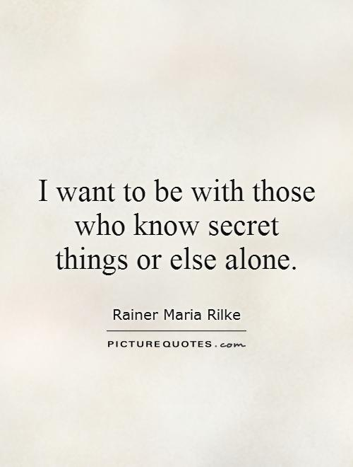 I want to be with those who know secret things or else alone Picture Quote #1
