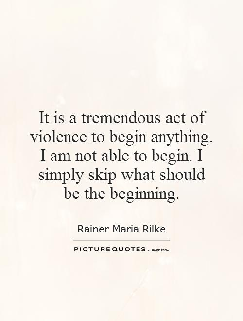 It is a tremendous act of violence to begin anything. I am not able to begin. I simply skip what should be the beginning Picture Quote #1
