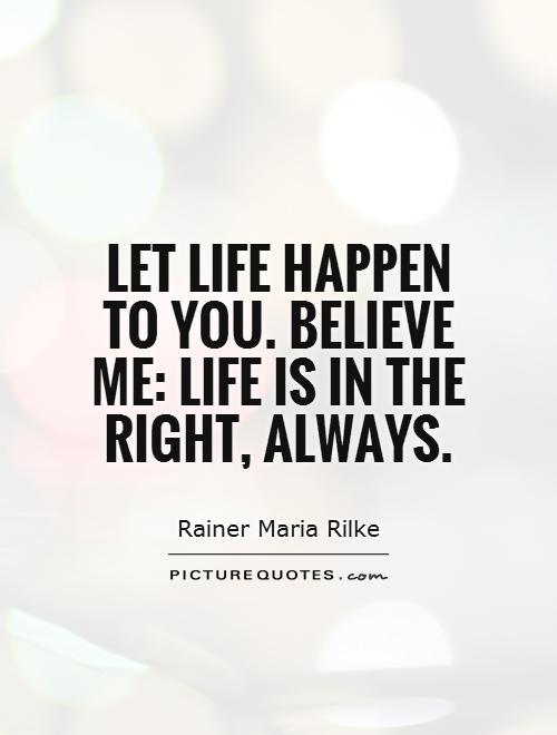 Let life happen to you. Believe me: life is in the right, always Picture Quote #1