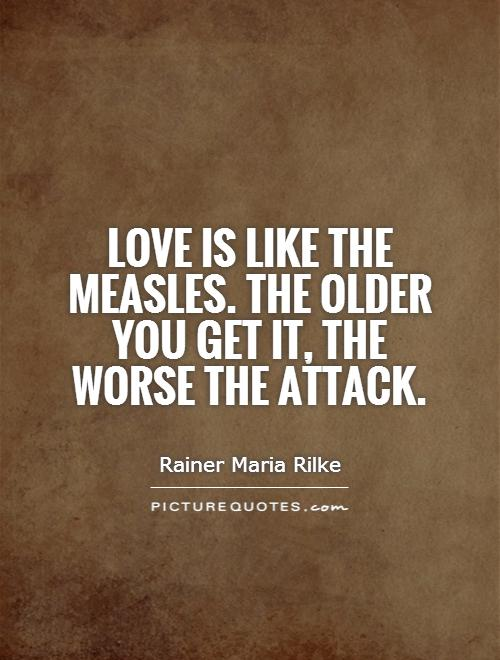 Love is like the measles. The older you get it, the worse the attack Picture Quote #1
