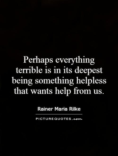Perhaps everything terrible is in its deepest being something helpless that wants help from us Picture Quote #1