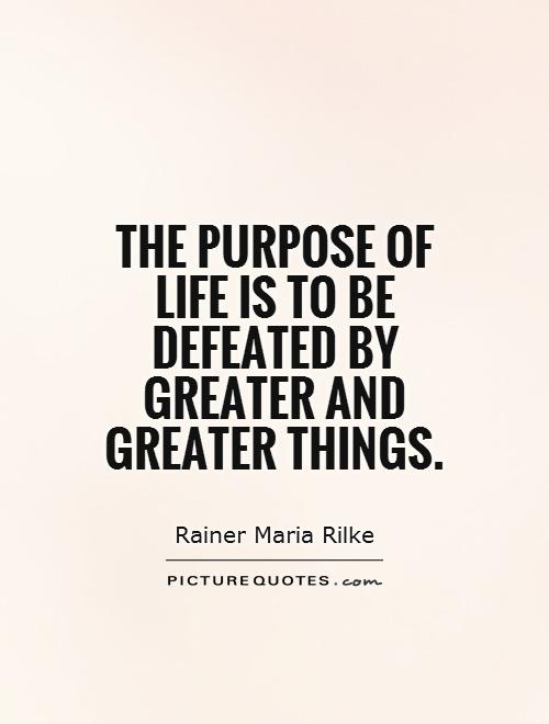 The purpose of life is to be defeated by greater and greater things Picture Quote #1
