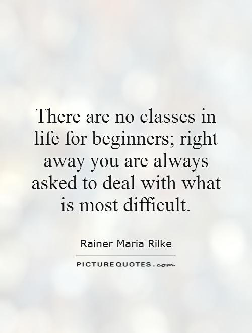 There are no classes in life for beginners; right away you are always asked to deal with what is most difficult Picture Quote #1