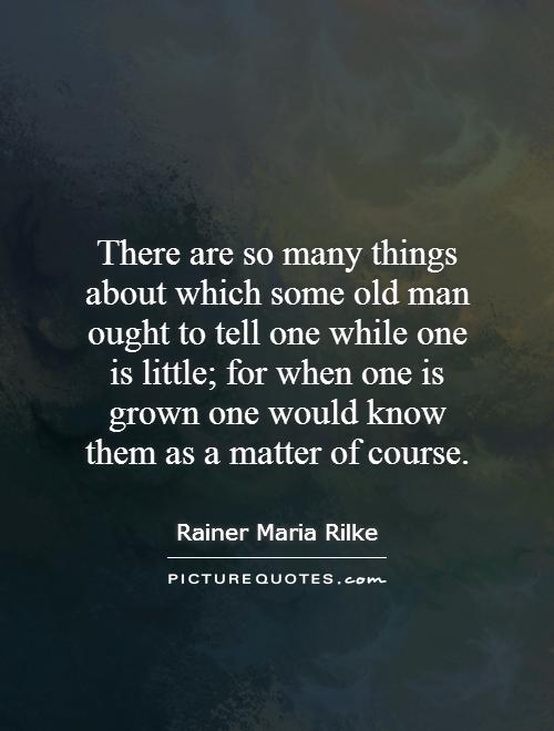 There are so many things about which some old man ought to tell one while one is little; for when one is grown one would know them as a matter of course Picture Quote #1