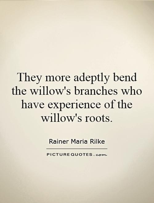 They more adeptly bend the willow's branches who have experience of the willow's roots Picture Quote #1