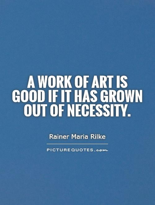 A work of art is good if it has grown out of necessity Picture Quote #1