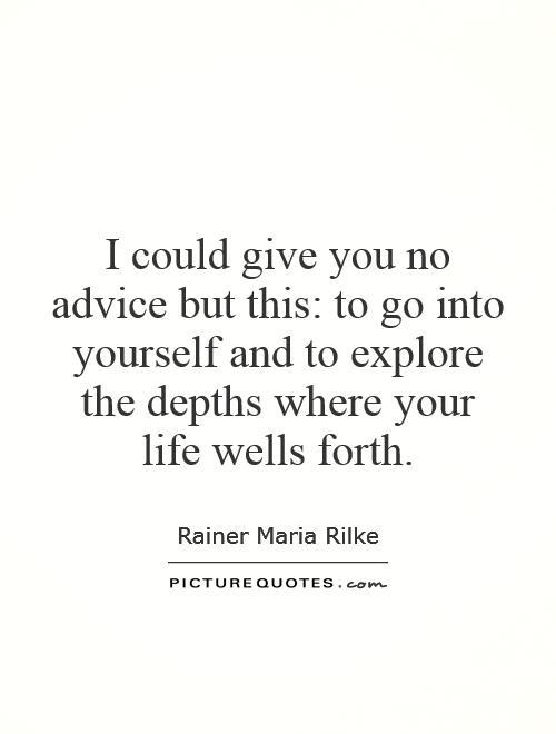 I could give you no advice but this: to go into yourself and to explore the depths where your life wells forth Picture Quote #1