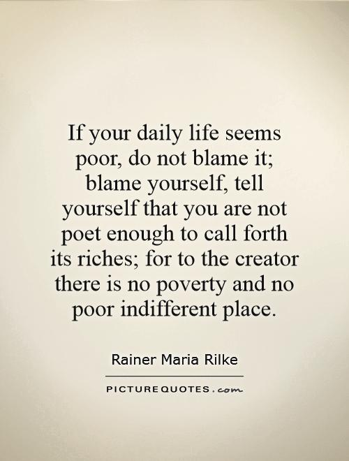 If your daily life seems poor, do not blame it; blame yourself, tell yourself that you are not poet enough to call forth its riches; for to the creator there is no poverty and no poor indifferent place Picture Quote #1