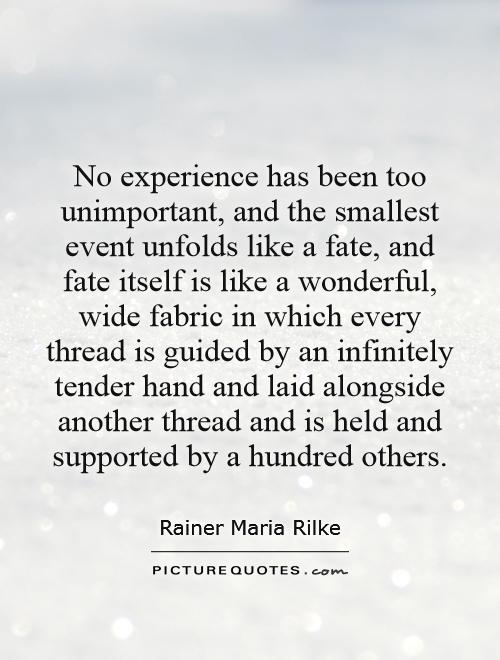 No experience has been too unimportant, and the smallest event unfolds like a fate, and fate itself is like a wonderful, wide fabric in which every thread is guided by an infinitely tender hand and laid alongside another thread and is held and supported by a hundred others Picture Quote #1