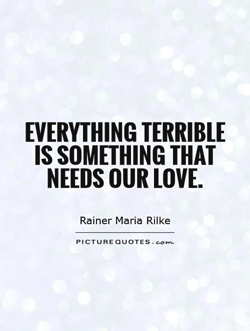Everything terrible is something that needs our love Picture Quote #1