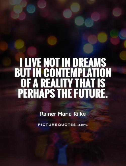 I live not in dreams but in contemplation of a reality that is perhaps the future Picture Quote #1