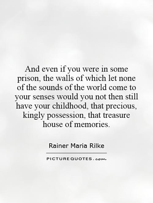 And even if you were in some prison, the walls of which let none of the sounds of the world come to your senses   would you not then still have your childhood, that precious, kingly possession, that treasure house of memories Picture Quote #1