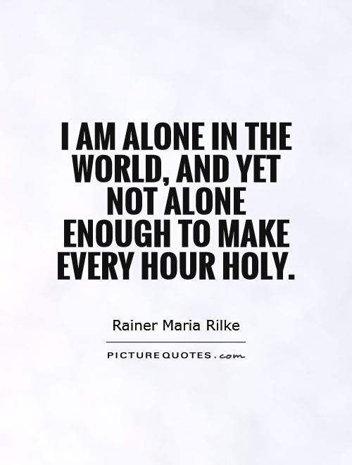 I am alone in the world, and yet not alone enough to make every hour holy Picture Quote #1