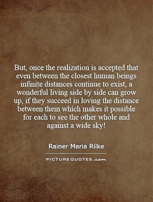 But, once the realization is accepted that even between the closest human beings infinite distances continue to exist, a wonderful living side by side can grow up, if they succeed in loving the distance between them which makes it possible for each to see the other whole and against a wide sky! Picture Quote #1