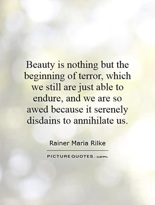 Beauty is nothing but the beginning of terror, which we still are just able to endure, and we are so awed because it serenely disdains to annihilate us Picture Quote #1