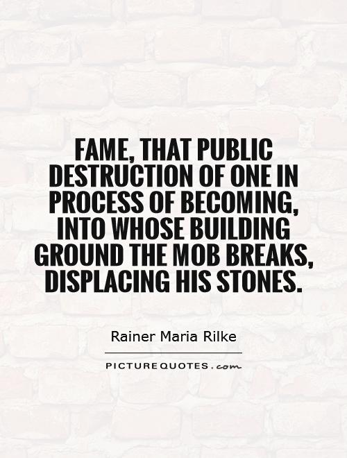 Fame, that public destruction of one in process of becoming, into whose building ground the mob breaks, displacing his stones Picture Quote #1