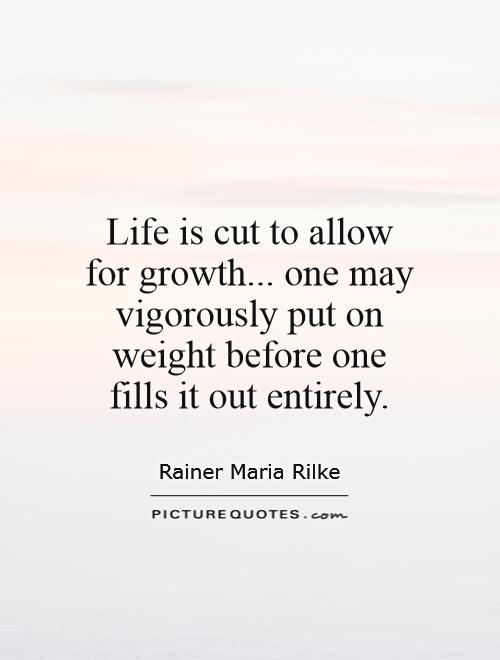 Life is cut to allow for growth... one may vigorously put on weight before one fills it out entirely Picture Quote #1